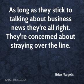 Brian Margolis - As long as they stick to talking about business news they're all right. They're concerned about straying over the line.