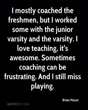 Brian Maver - I mostly coached the freshmen, but I worked some with the junior varsity and the varsity. I love teaching, it's awesome. Sometimes coaching can be frustrating. And I still miss playing.