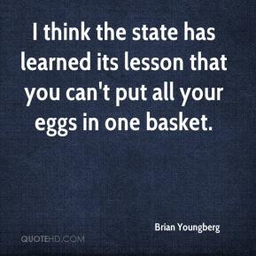 Brian Youngberg - I think the state has learned its lesson that you can't put all your eggs in one basket.