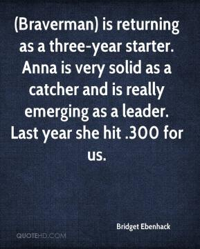 Bridget Ebenhack - (Braverman) is returning as a three-year starter. Anna is very solid as a catcher and is really emerging as a leader. Last year she hit .300 for us.