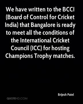 Brijesh Patel - We have written to the BCCI (Board of Control for Cricket India) that Bangalore is ready to meet all the conditions of the International Cricket Council (ICC) for hosting Champions Trophy matches.
