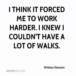 Brittany Stassano - I think it forced me to work harder. I knew I couldn't have a lot of walks.