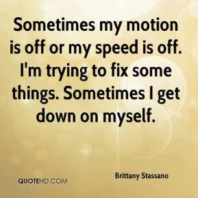 Brittany Stassano - Sometimes my motion is off or my speed is off. I'm trying to fix some things. Sometimes I get down on myself.