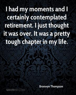 Bronwyn Thompson - I had my moments and I certainly contemplated retirement. I just thought it was over. It was a pretty tough chapter in my life.