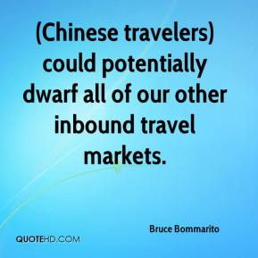 Bruce Bommarito - (Chinese travelers) could potentially dwarf all of our other inbound travel markets.