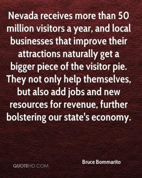 Bruce Bommarito - Nevada receives more than 50 million visitors a year, and local businesses that improve their attractions naturally get a bigger piece of the visitor pie. They not only help themselves, but also add jobs and new resources for revenue, further bolstering our state's economy.