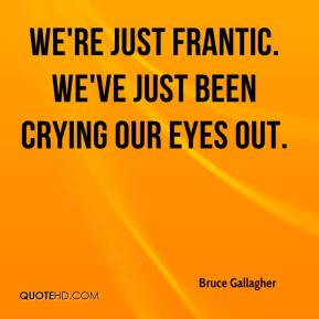 Bruce Gallagher - We're just frantic. We've just been crying our eyes out.