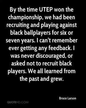 Bruce Larson - By the time UTEP won the championship, we had been recruiting and playing against black ballplayers for six or seven years. I can't remember ever getting any feedback. I was never discouraged, or asked not to recruit black players. We all learned from the past and grew.