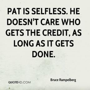 Bruce Rampelberg - Pat is selfless. He doesn't care who gets the credit, as long as it gets done.