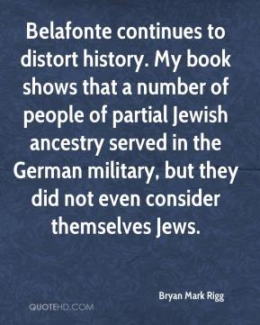 Belafonte continues to distort history. My book shows that a number of people of partial Jewish ancestry served in the German military, but they did not even consider themselves Jews.