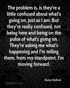 Bucky Wolford - The problem is, is they're a little confused about what's going on, just as I am. But they're really confused, not being here and being on the pulse of what's going on. They're asking me what's happening and I'm telling them, from my standpoint, I'm moving forward.