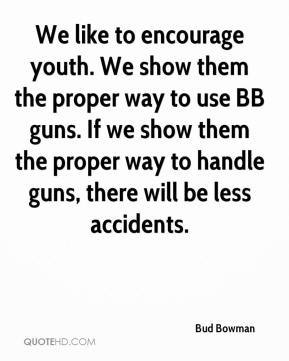 We like to encourage youth. We show them the proper way to use BB guns. If we show them the proper way to handle guns, there will be less accidents.