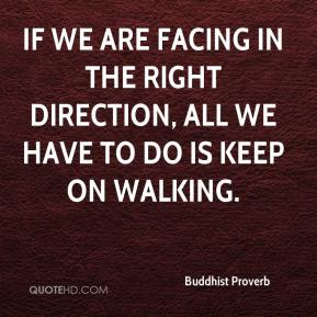 Buddhist Proverb - If we are facing in the right direction, all we have to do is keep on walking.
