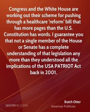 Butch Otter - Congress and the White House are working out their scheme for pushing through a healthcare 'reform' bill that has more pages than the U.S. Constitution has words. I guarantee you that not a single member of the House or Senate has a complete understanding of that legislation any more than they understood all the implications of the USA PATRIOT Act back in 2001.