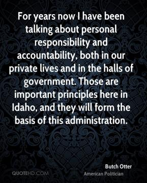 Butch Otter - For years now I have been talking about personal responsibility and accountability, both in our private lives and in the halls of government. Those are important principles here in Idaho, and they will form the basis of this administration.