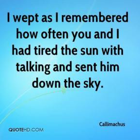 Callimachus - I wept as I remembered how often you and I had tired the sun with talking and sent him down the sky.