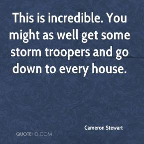 Cameron Stewart - This is incredible. You might as well get some storm troopers and go down to every house.