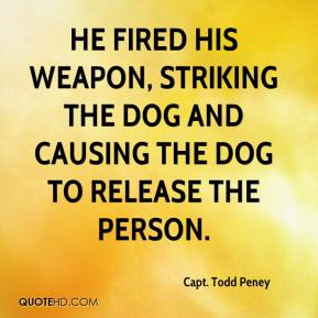 Capt. Todd Peney - He fired his weapon, striking the dog and causing the dog to release the person.