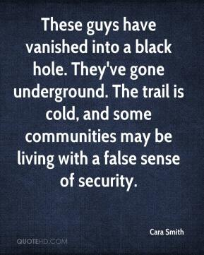 Cara Smith - These guys have vanished into a black hole. They've gone underground. The trail is cold, and some communities may be living with a false sense of security.