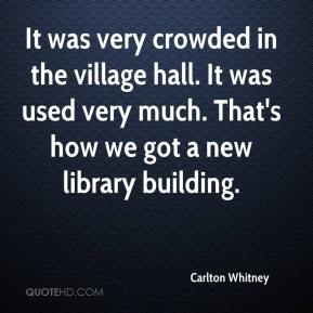 Carlton Whitney - It was very crowded in the village hall. It was used very much. That's how we got a new library building.