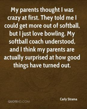 Carly Strama - My parents thought I was crazy at first. They told me I could get more out of softball, but I just love bowling. My softball coach understood, and I think my parents are actually surprised at how good things have turned out.