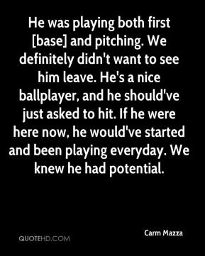 Carm Mazza - He was playing both first [base] and pitching. We definitely didn't want to see him leave. He's a nice ballplayer, and he should've just asked to hit. If he were here now, he would've started and been playing everyday. We knew he had potential.