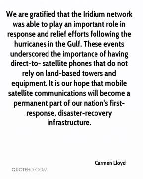 Carmen Lloyd - We are gratified that the Iridium network was able to play an important role in response and relief efforts following the hurricanes in the Gulf. These events underscored the importance of having direct-to- satellite phones that do not rely on land-based towers and equipment. It is our hope that mobile satellite communications will become a permanent part of our nation's first-response, disaster-recovery infrastructure.