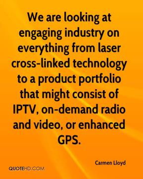 Carmen Lloyd - We are looking at engaging industry on everything from laser cross-linked technology to a product portfolio that might consist of IPTV, on-demand radio and video, or enhanced GPS.