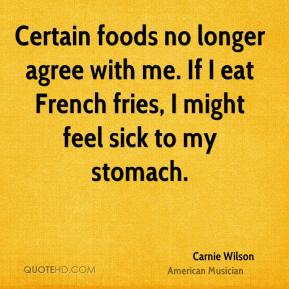 Carnie Wilson - Certain foods no longer agree with me. If I eat French fries, I might feel sick to my stomach.