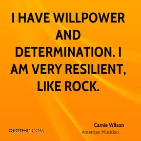 Carnie Wilson - I have willpower and determination. I am very resilient, like rock.