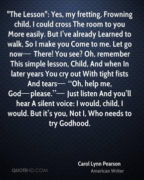 """""""The Lesson"""": Yes, my fretting, Frowning child, I could cross The room to you More easily. But I've already Learned to walk, So I make you Come to me. Let go now— There! You see? Oh, remember This simple lesson, Child, And when In later years You cry out With tight fists And tears— """"Oh, help me, God—please.""""— Just listen And you'll hear A silent voice: I would, child, I would. But it's you, Not I, Who needs to try Godhood."""