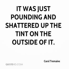 Carol Tremaine - It was just pounding and shattered up the tint on the outside of it.