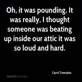 Carol Tremaine - Oh, it was pounding. It was really, I thought someone was beating up inside our attic it was so loud and hard.