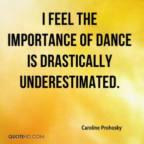 Caroline Prohosky - I feel the importance of dance is drastically underestimated.