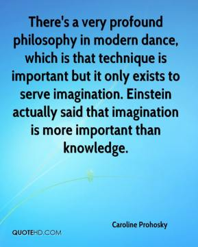 Caroline Prohosky - There's a very profound philosophy in modern dance, which is that technique is important but it only exists to serve imagination. Einstein actually said that imagination is more important than knowledge.