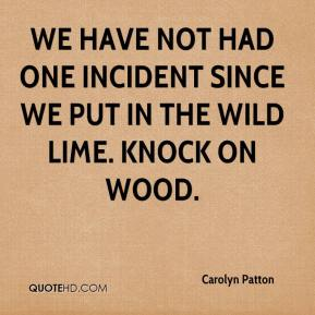 Carolyn Patton - We have not had one incident since we put in the wild lime. Knock on wood.