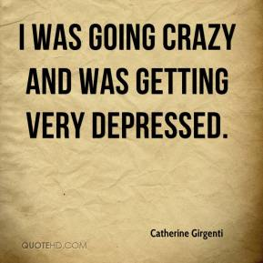 I was going crazy and was getting very depressed.