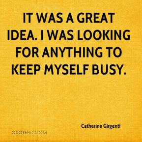 Catherine Girgenti - It was a great idea. I was looking for anything to keep myself busy.