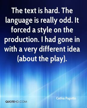 Cathia Pagotto - The text is hard. The language is really odd. It forced a style on the production. I had gone in with a very different idea (about the play).