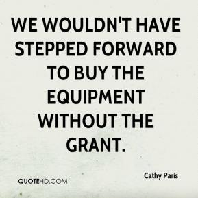 We wouldn't have stepped forward to buy the equipment without the grant.