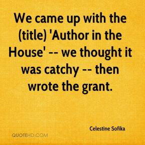 Celestine Sofika - We came up with the (title) 'Author in the House' -- we thought it was catchy -- then wrote the grant.
