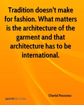 Chantal Rousseau - Tradition doesn't make for fashion. What matters is the architecture of the garment and that architecture has to be international.