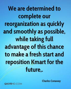 Charles Conaway - We are determined to complete our reorganization as quickly and smoothly as possible, while taking full advantage of this chance to make a fresh start and reposition Kmart for the future.