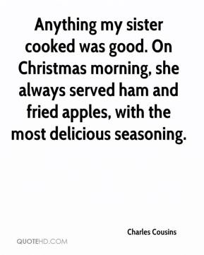 Charles Cousins - Anything my sister cooked was good. On Christmas morning, she always served ham and fried apples, with the most delicious seasoning.