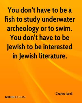 Charles Isbell - You don't have to be a fish to study underwater archeology or to swim. You don't have to be Jewish to be interested in Jewish literature.