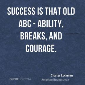 Charles Luckman - Success is that old ABC - ability, breaks, and courage.