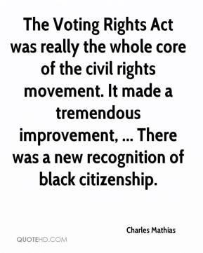 Charles Mathias - The Voting Rights Act was really the whole core of the civil rights movement. It made a tremendous improvement, ... There was a new recognition of black citizenship.