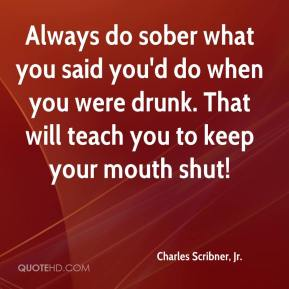Always do sober what you said you'd do when you were drunk. That will teach you to keep your mouth shut!