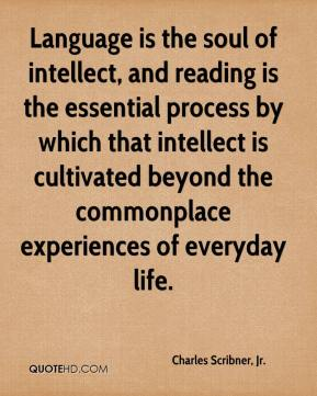 Language is the soul of intellect, and reading is the essential process by which that intellect is cultivated beyond the commonplace experiences of everyday life.