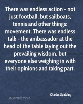 Charles Spalding - There was endless action - not just football, but sailboats, tennis and other things: movement. There was endless talk - the ambassador at the head of the table laying out the prevailing wisdom, but everyone else weighing in with their opinions and taking part.